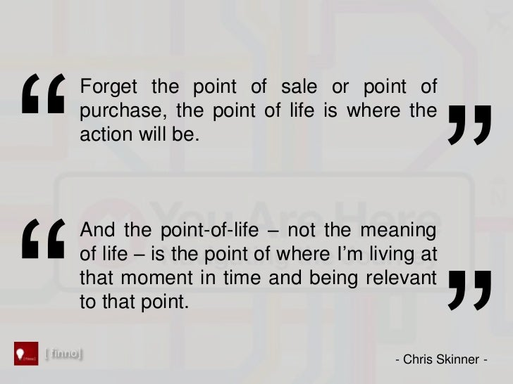 Forget the point of sale or point of       purchase, the point of life is where the       action will be.       And the po...