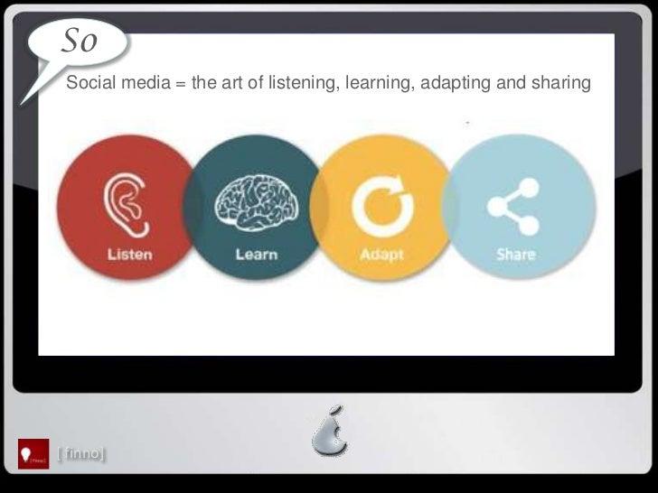 So Social media = the art of listening, learning, adapting and sharing[ finno]