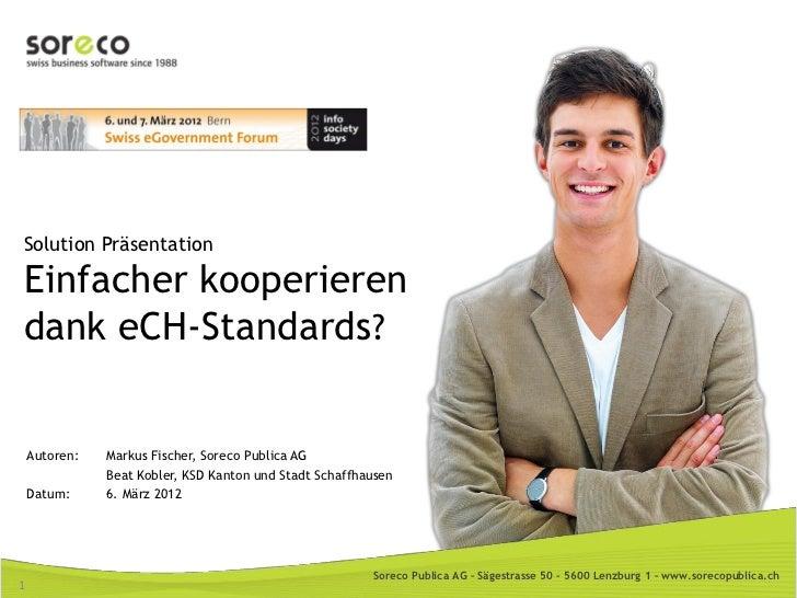 Solution PräsentationEinfacher kooperierendank eCH-Standards?    Autoren:   Markus Fischer, Soreco Publica AG             ...