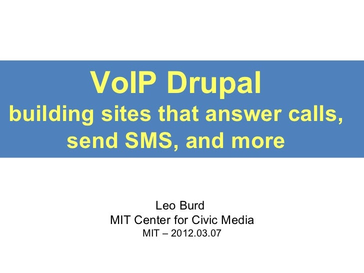 VoIP Drupalbuilding sites that answer calls,      send SMS, and more                Leo Burd         MIT Center for Civic ...