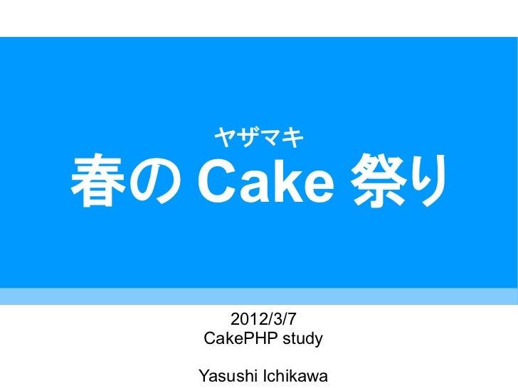 ヤザマキ春の Cake 祭り      2012/3/7   CakePHP study   Yasushi Ichikawa