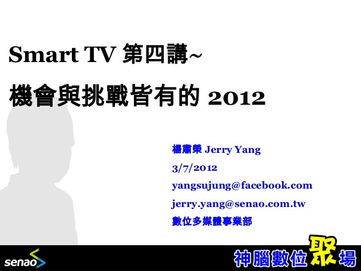 Smart TV 第四講~機會與挑戰皆有的 2012          楊肅榮 Jerry Yang          3/7/2012          yangsujung@facebook.com          jerry.yang@...