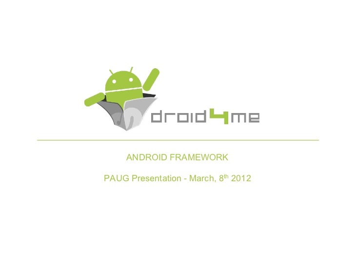 ANDROID FRAMEWORKPAUG Presentation - March, 8th 2012