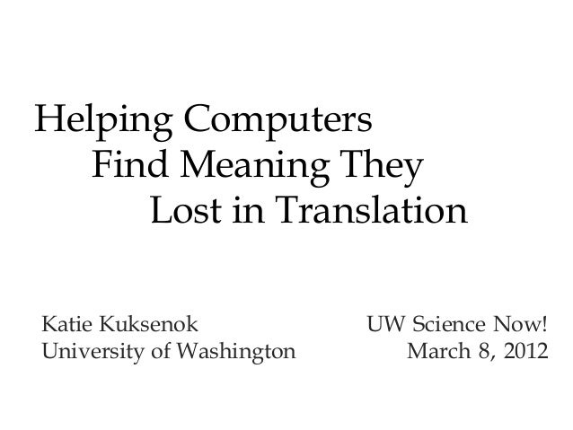 Helping Computers Find Meaning They Lost in Translation Katie Kuksenok UW Science Now! University of Washington March 8, 2...