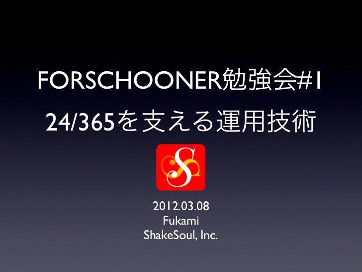 FORSCHOONER勉強会#124/365を支える運用技術       2012.03.08         Fukami     ShakeSoul, Inc.