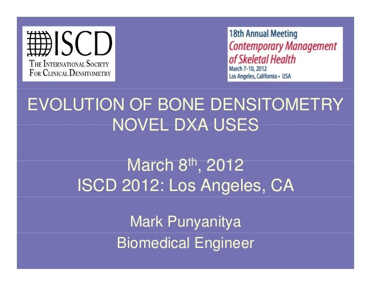 EVOLUTION OF BONE DENSITOMETRY        NOVEL DXA USES          M h 8th, 2012          March    ISCD 2012: Los Angeles, CA  ...