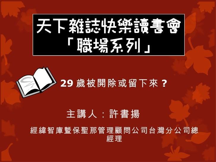 29 歲被開除或留下來 ?             主講人:許書揚經緯智庫曁保聖那管理顧問公司台灣分公司總         經理