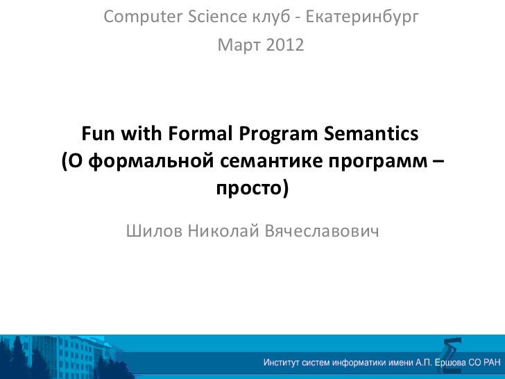 Computer Science клуб - Екатеринбург                        Март 2012         Fun with Formal Program Semantics       (О ф...