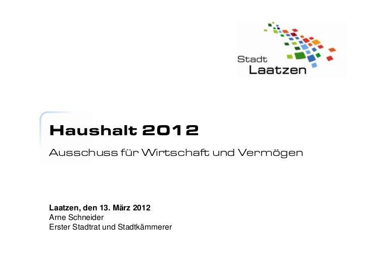 Haushalt 2012Ausschuss für Wirtschaft und VermögenLaatzen, den 13. März 2012Arne SchneiderErster Stadtrat und Stadtkämmerer