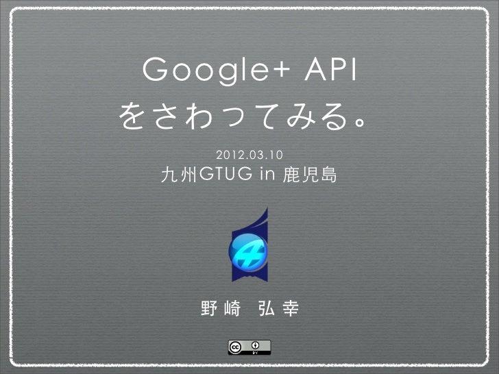 Google+ APIをさわってみる。      2012.03.10  九州GTUG in 鹿児島    野崎 弘幸