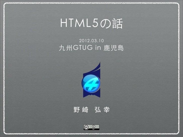 HTML5の話    2012.03.10九州GTUG in 鹿児島  野崎 弘幸