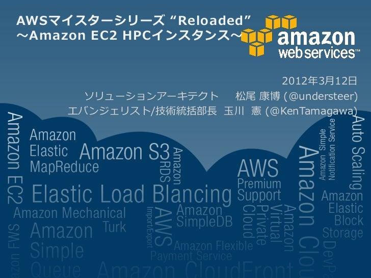 """AWSマイスターシリーズ """"Reloaded""""~Amazon EC2 HPCインスタンス~                            2012年3月12日       ソリューションアーキテクト  松尾 康博 (@understee..."""