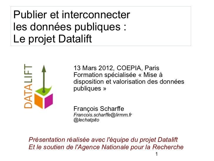 Publier et interconnecterles données publiques :Le projet Datalift                  13 Mars 2012, COEPIA, Paris           ...