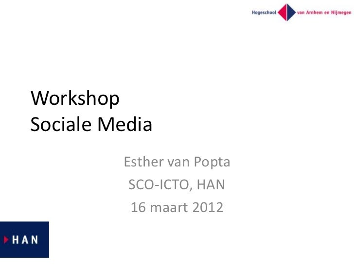 WorkshopSociale Media         Esther van Popta          SCO-ICTO, HAN          16 maart 2012