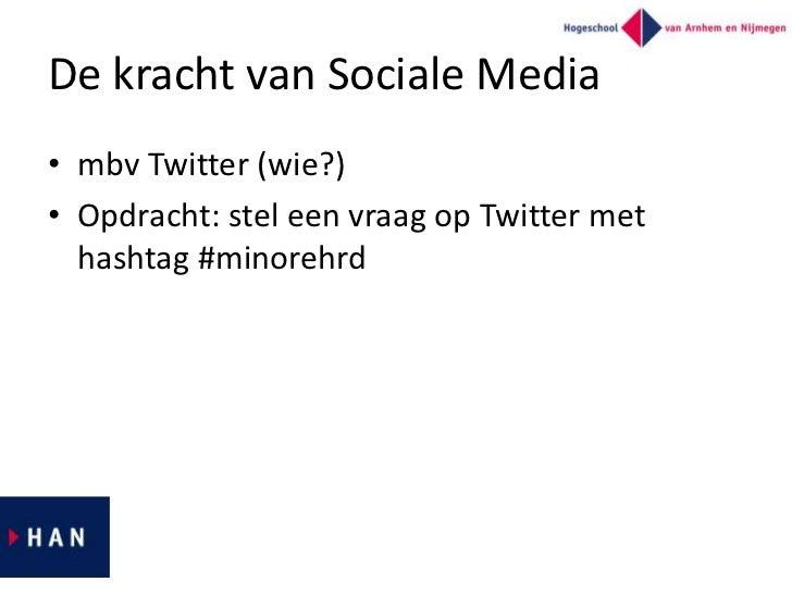 De kracht van Sociale Media• mbv Twitter (wie?)• Opdracht: stel een vraag op Twitter met  hashtag #minorehrd