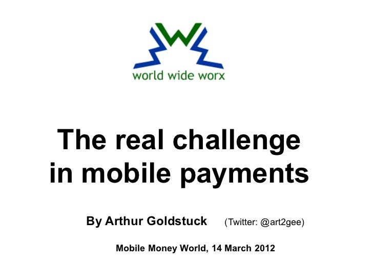 The real challengein mobile payments  By Arthur Goldstuck       (Twitter: @art2gee)      Mobile Money World, 14 March 2012