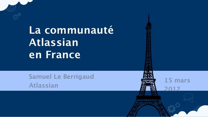 La communautéAtlassianen FranceSamuel Le Berrigaud                      15 marsAtlassian                      2012