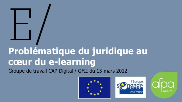 Problématique du juridique aucœur du e-learningGroupe de travail CAP Digital / GFII du 15 mars 2012