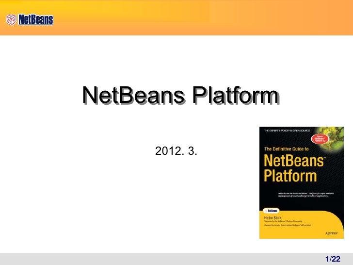 NetBeans Platform      2012. 3.                    1/22