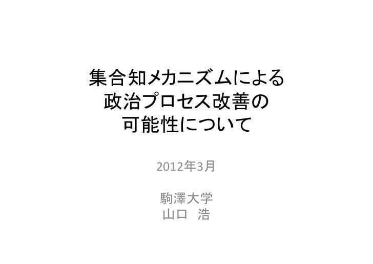 集合知メカニズムによる 政治プロセス改善の  可能性について   2012年3月    駒澤大学    山口 浩