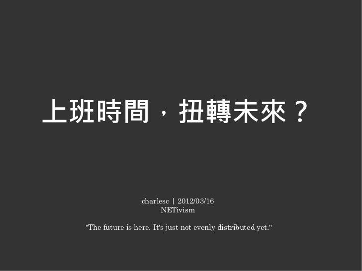 """上班時間,扭轉未來?                  charlesc   2012/03/16                        NETivism """"The future is here. Its just not evenly..."""