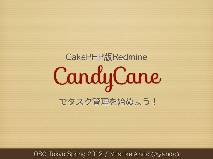 CakePHP版Redmine     CandyCane       でタスク管理を始めよう!OSC第3回 RxTStudy / Yusuke Ando (@yando)   Tokyo Spring 2012 / Yusuke Ando (...
