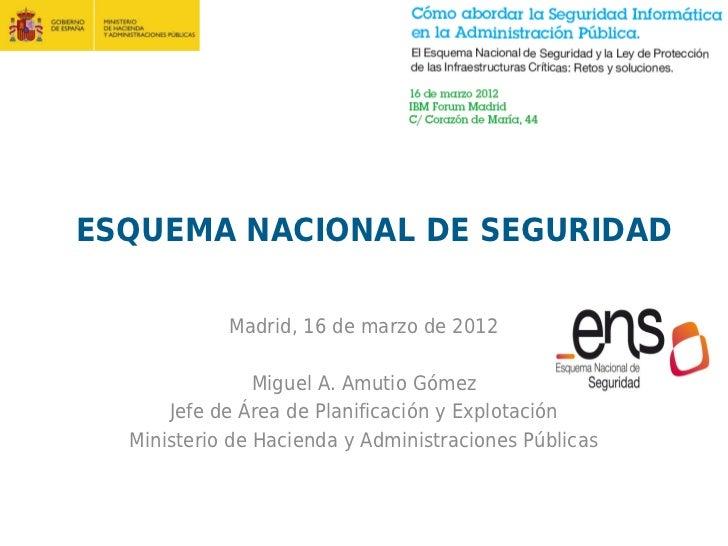ESQUEMA NACIONAL DE SEGURIDAD            Madrid, 16 de marzo de 2012                Miguel A. Amutio Gómez      Jefe de Ár...