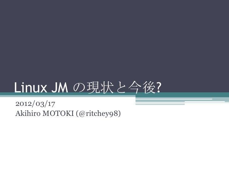 Linux JM の現状と今後?2012/03/17Akihiro MOTOKI (@ritchey98)