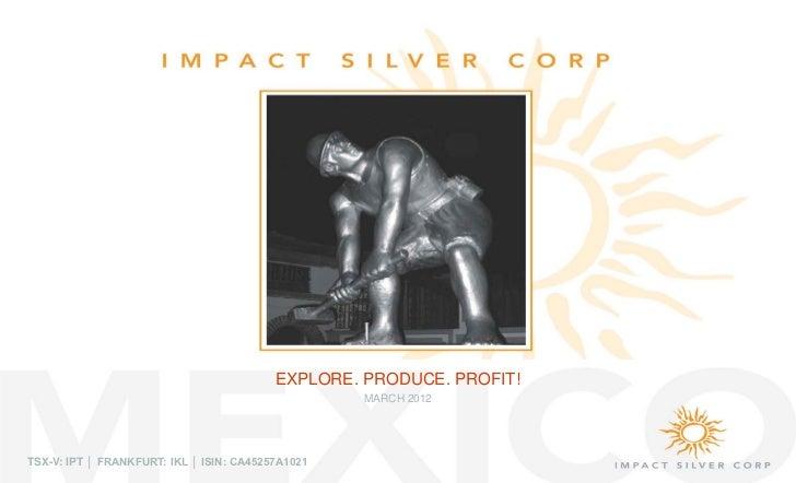 EXPLORE. PRODUCE. PROFIT!                                                   MARCH 2012TSX-V: IPT │ FRANKFURT: IKL │ ISIN: ...