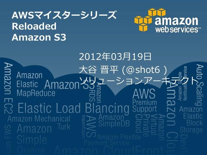 AWSマイスターシリーズReloadedAmazon S3       2012年03月19日       大谷 晋平 (@shot6 )       ソリューションアーキテクト