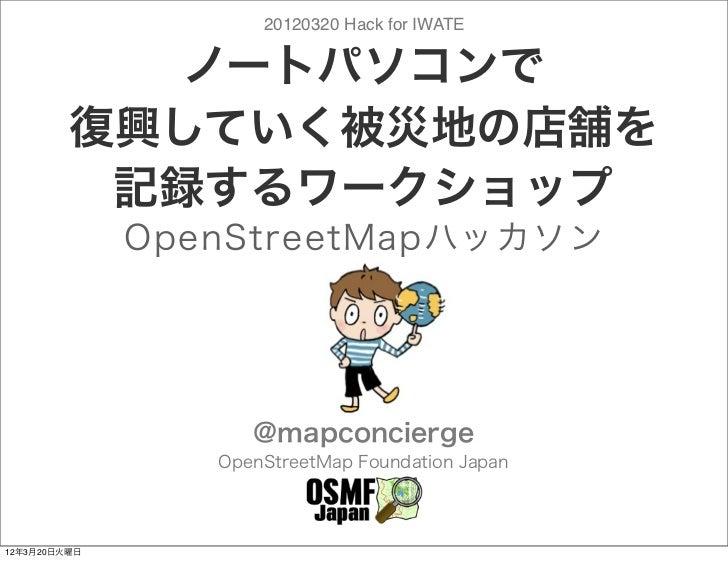 20120320 Hack for IWATE            ノートパソコンで         復興していく被災地の店舗を          記録するワークショップ              OpenStreetMapハッカソン    ...