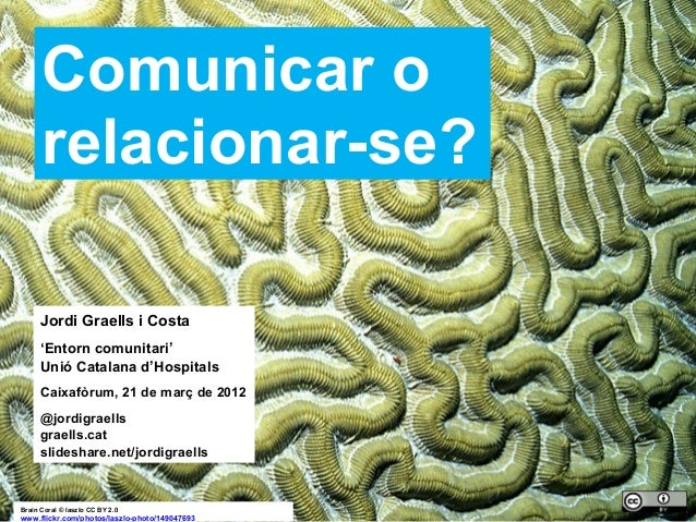 1 Brain Coral © laszlo CC BY 2.0 www.flickr.com/photos/laszlo-photo/149047693 Comunicar o relacionar-se? Jordi Graells i C...