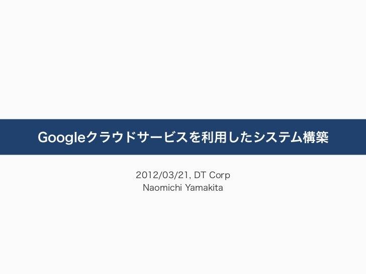 Googleクラウドサービスを利用したシステム構築        2012/03/21, DT Corp         Naomichi Yamakita