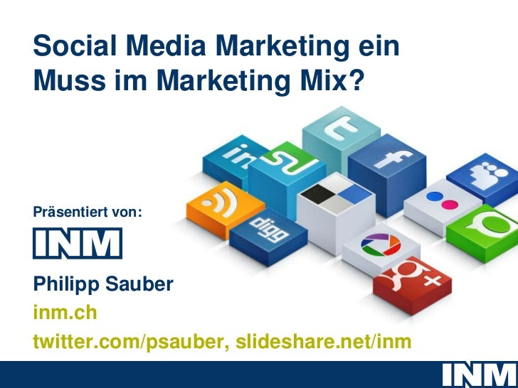 Social Media Marketing einMuss im Marketing Mix?Präsentiert von:Philipp Sauberinm.chtwitter.com/psauber, slideshare.net/inm