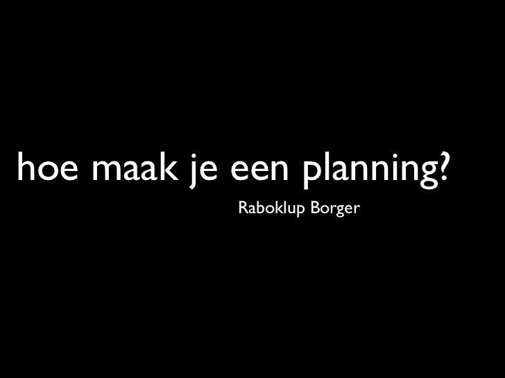 hoe maak je een planning?            Raboklup Borger