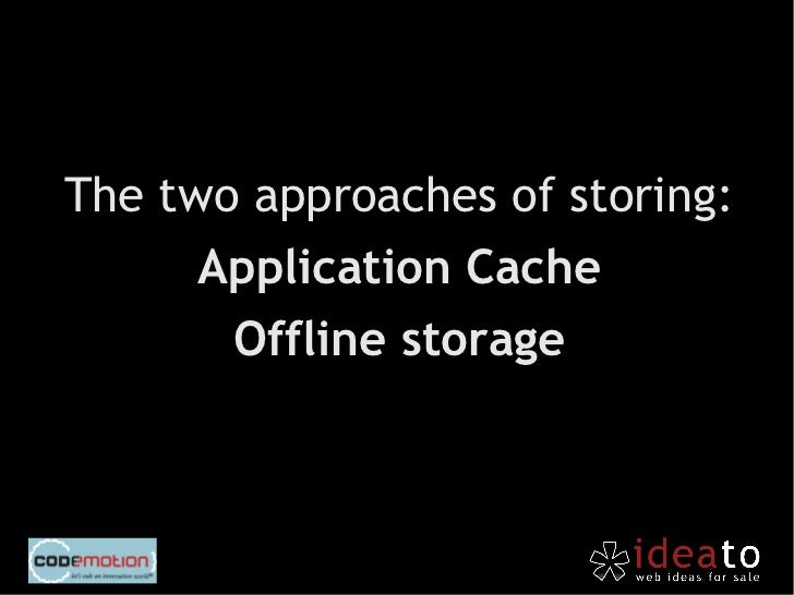 It is enabled by a file .appcache  that declares which resources     have to be saved locally.       (theoretically limite...