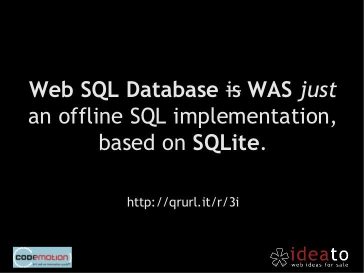 Web SQL Database is not supported by Microsoft andMozilla, it is on browsers based           on webkit.