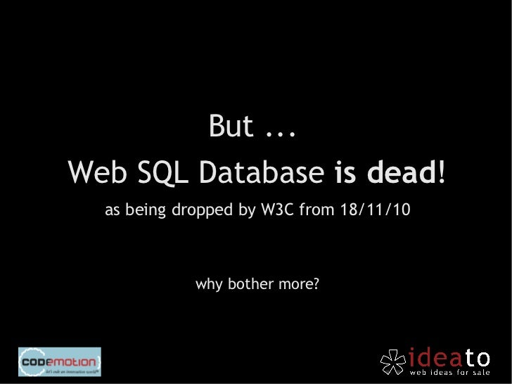 IndexedDB is a nice compromise between Web Storage and Web        SQL Database.         http://qrurl.it/r/3j