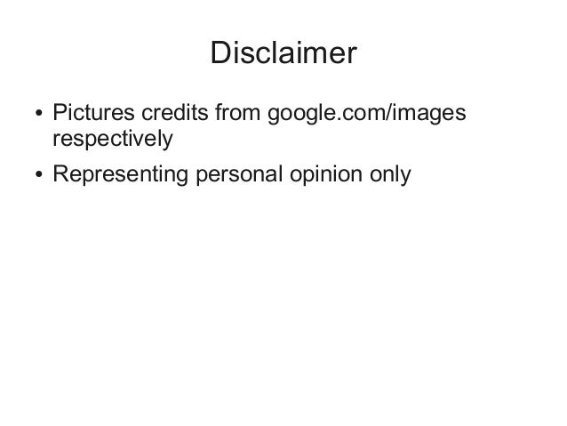 Disclaimer ● Pictures credits from google.com/images respectively ● Representing personal opinion only