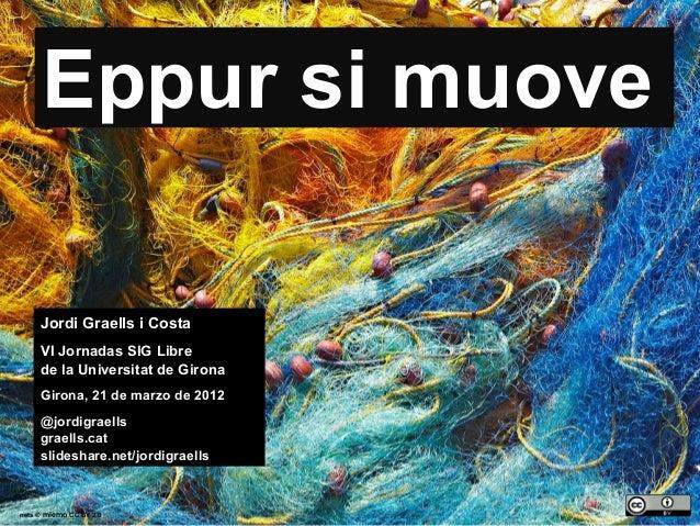 1 nets © miemo CC BY 2.0 Eppur si muove Jordi Graells i Costa VI Jornadas SIG Libre de la Universitat de Girona Girona, 21...