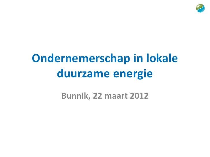Ondernemerschap in lokale   duurzame energie     Bunnik, 22 maart 2012