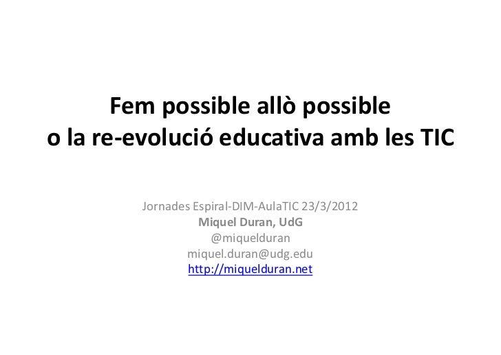 Fem possible allò possibleo la re-evolució educativa amb les TIC        Jornades Espiral-DIM-AulaTIC 23/3/2012            ...