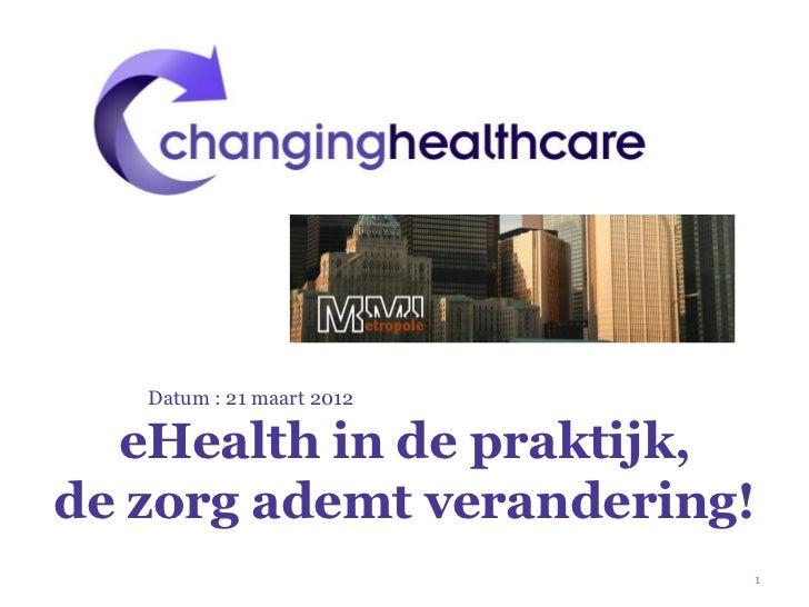 Datum : 21 maart 2012  eHealth in de praktijk,de zorg ademt verandering!                           1
