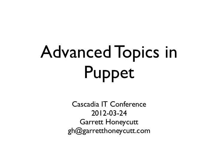 Advanced Topics in     Puppet    Cascadia IT Conference         2012-03-24      Garrett Honeycutt   gh@garretthoneycutt.com