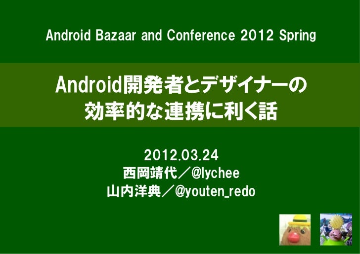 Android Bazaar and Conference 2012 Spring Android開発者とデザイナーの    効率的な連携に利く話            2012.03.24          西岡靖代/@lychee     ...