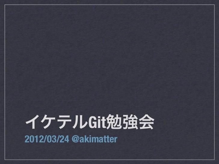 イケテルGit勉強会2012/03/24 @akimatter