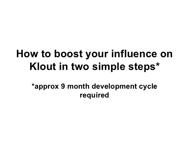 How to boost your influence on  Klout in two simple steps*  *approx 9 month development cycle              required