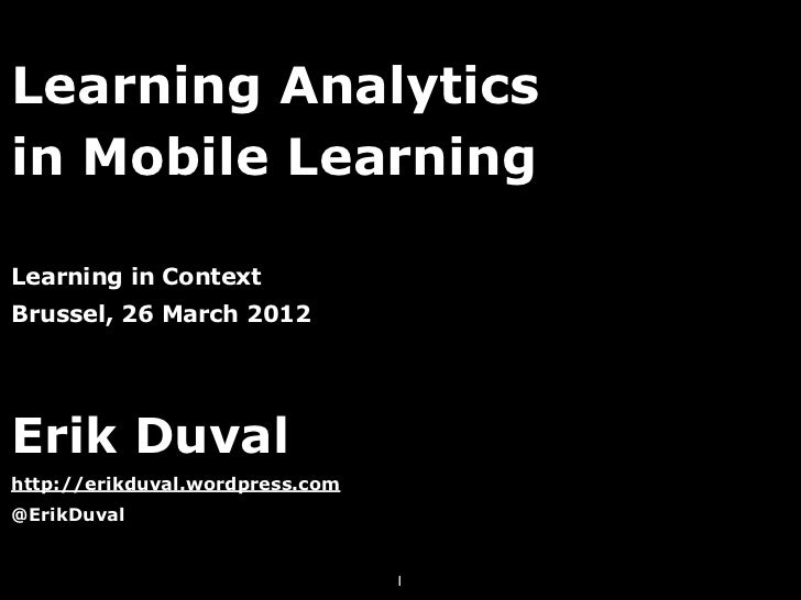 Learning Analyticsin Mobile LearningLearning in ContextBrussel, 26 March 2012Erik Duvalhttp://erikduval.wordpress.com@Erik...