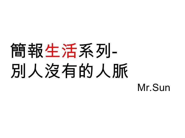 簡報生活系列-別人沒有的人脈          Mr.Sun