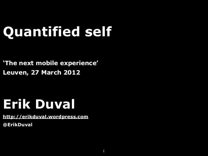 Quantified self'The next mobile experience'Leuven, 27 March 2012Erik Duvalhttp://erikduval.wordpress.com@ErikDuval        ...